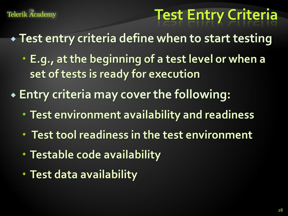  Test entry criteria define when to start testing  E.g., at the beginning of a test level or when a set of tests is ready for execution  Entry criteria may cover the following:  Test environment availability and readiness  Test tool readiness in the test environment  Testable code availability  Test data availability 28