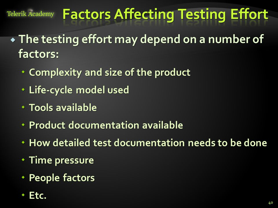 The testing effort may depend on a number of factors:  Complexity and size of the product  Life-cycle model used  Tools available  Product documentation available  How detailed test documentation needs to be done  Time pressure  People factors  Etc.