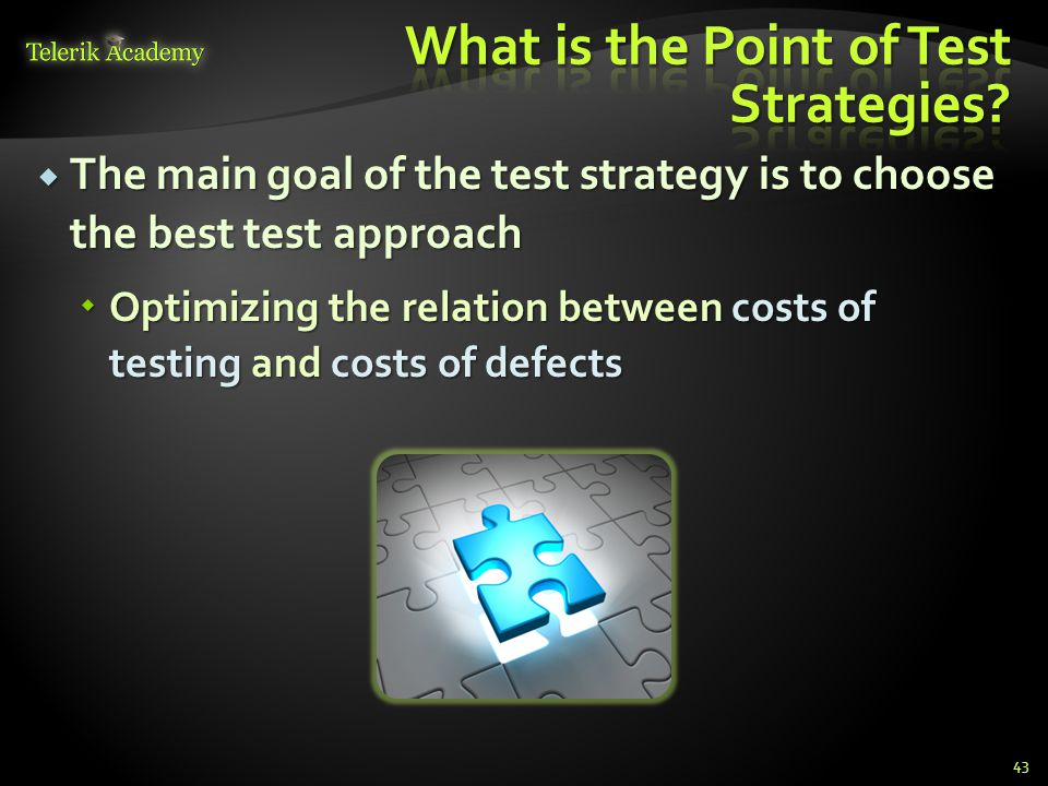  The main goal of the test strategy is to choose the best test approach  Optimizing the relation between costs of testing and costs of defects 43