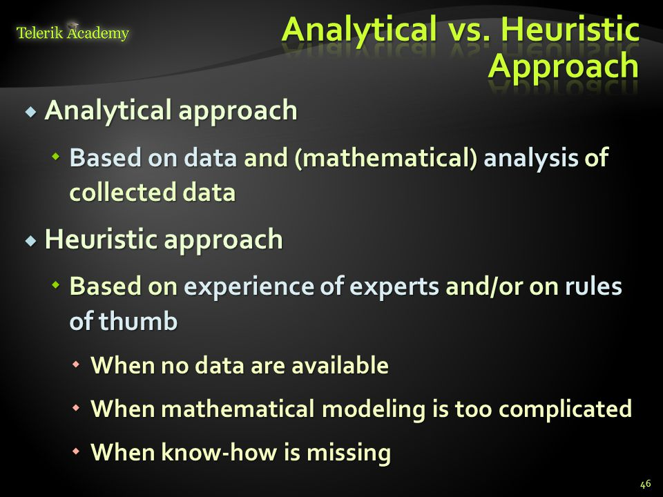  Analytical approach  Based on data and (mathematical) analysis of collected data  Heuristic approach  Based on experience of experts and/or on rules of thumb  When no data are available  When mathematical modeling is too complicated  When know-how is missing 46