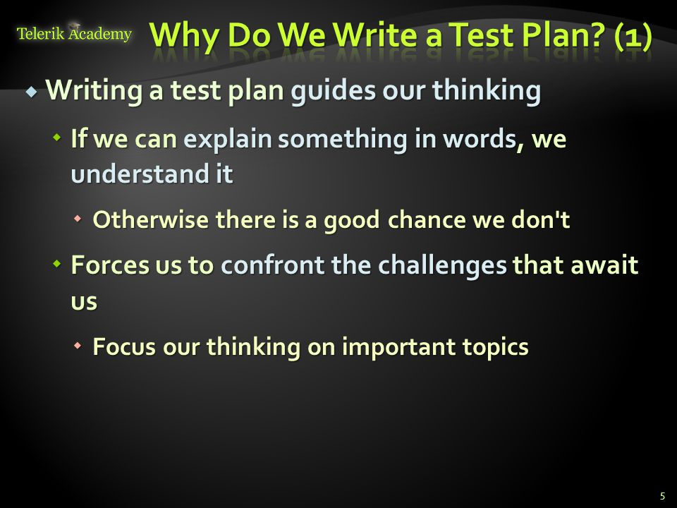  Writing a test plan guides our thinking  If we can explain something in words, we understand it  Otherwise there is a good chance we don t  Forces us to confront the challenges that await us  Focus our thinking on important topics 5