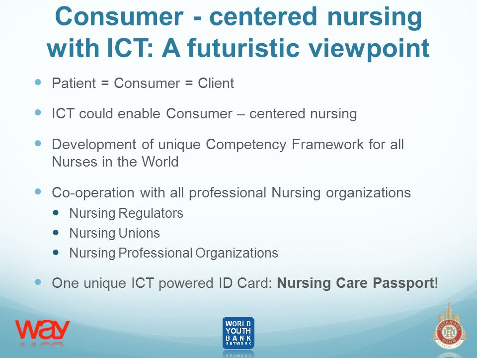 Consumer - centered nursing with ICT: A futuristic viewpoint Patient = Consumer = Client ICT could enable Consumer – centered nursing Development of unique Competency Framework for all Nurses in the World Co-operation with all professional Nursing organizations Nursing Regulators Nursing Unions Nursing Professional Organizations One unique ICT powered ID Card: Nursing Care Passport!