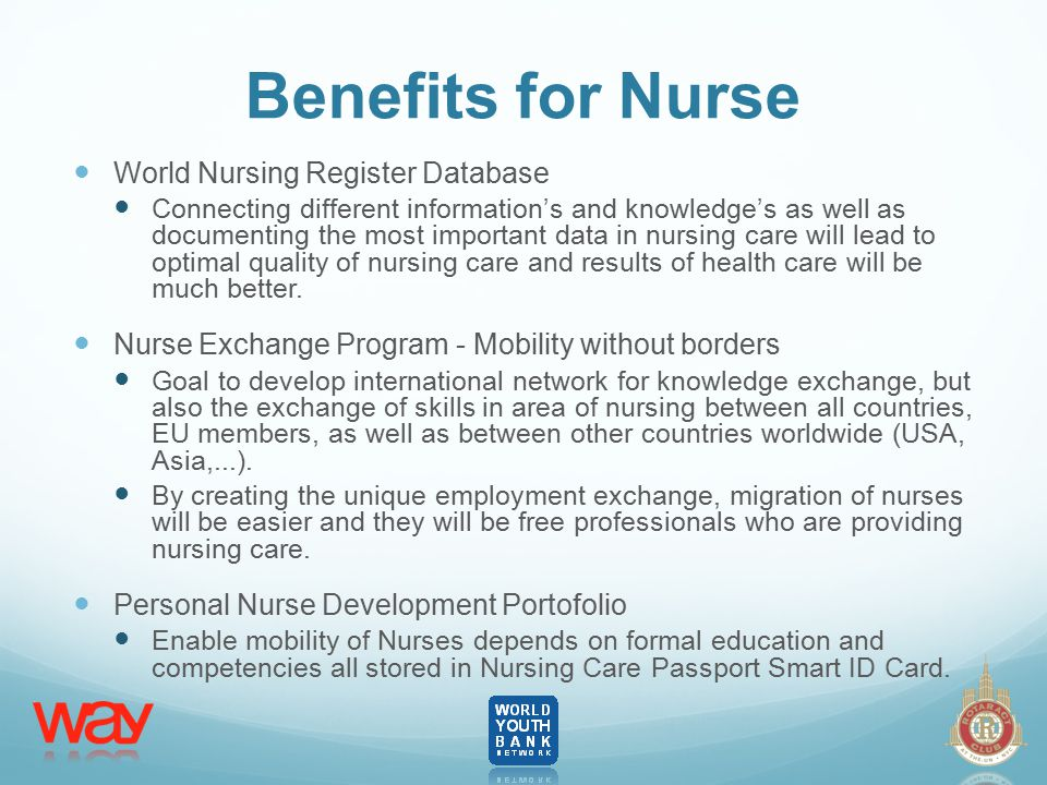Benefits for Nurse World Nursing Register Database Connecting different information's and knowledge's as well as documenting the most important data in nursing care will lead to optimal quality of nursing care and results of health care will be much better.