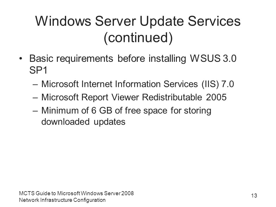 Windows Server Update Services (continued) Basic requirements before installing WSUS 3.0 SP1 –Microsoft Internet Information Services (IIS) 7.0 –Microsoft Report Viewer Redistributable 2005 –Minimum of 6 GB of free space for storing downloaded updates MCTS Guide to Microsoft Windows Server 2008 Network Infrastructure Configuration 13