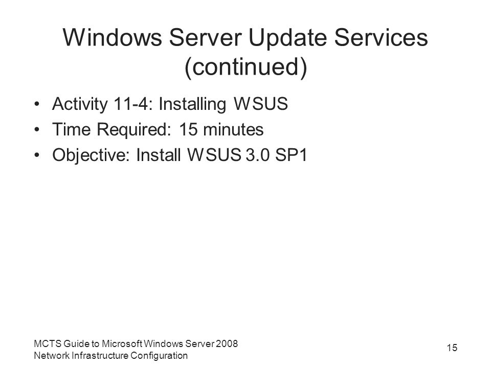 Windows Server Update Services (continued) Activity 11-4: Installing WSUS Time Required: 15 minutes Objective: Install WSUS 3.0 SP1 MCTS Guide to Microsoft Windows Server 2008 Network Infrastructure Configuration 15