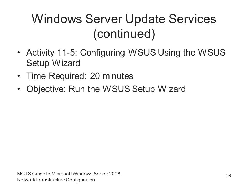 Windows Server Update Services (continued) Activity 11-5: Configuring WSUS Using the WSUS Setup Wizard Time Required: 20 minutes Objective: Run the WSUS Setup Wizard MCTS Guide to Microsoft Windows Server 2008 Network Infrastructure Configuration 16