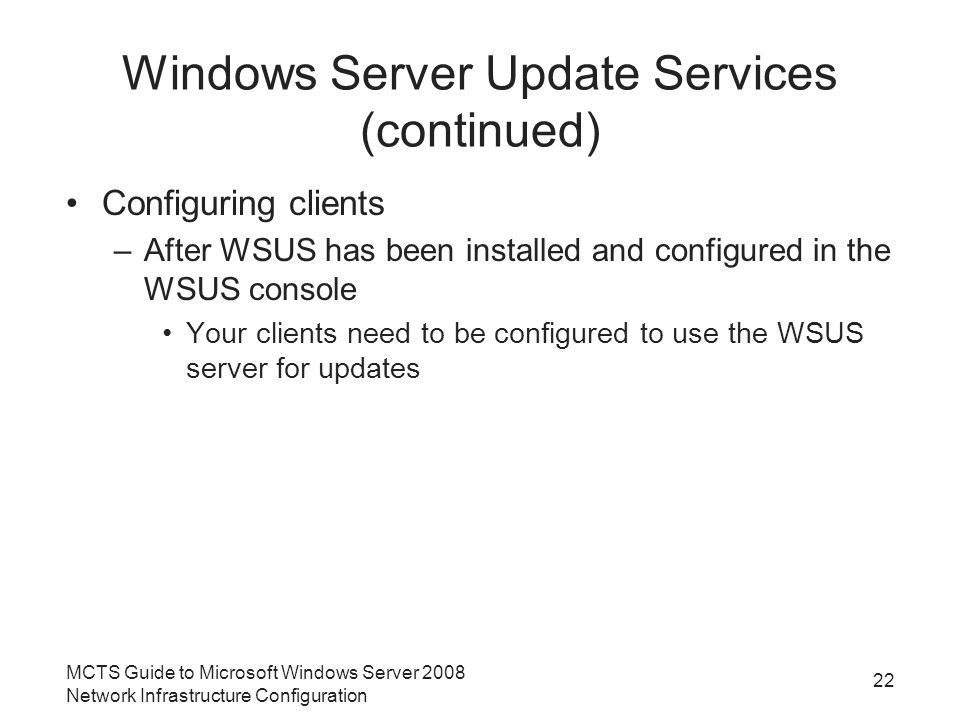 Windows Server Update Services (continued) Configuring clients –After WSUS has been installed and configured in the WSUS console Your clients need to be configured to use the WSUS server for updates MCTS Guide to Microsoft Windows Server 2008 Network Infrastructure Configuration 22