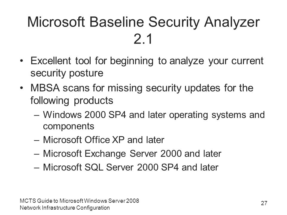 Microsoft Baseline Security Analyzer 2.1 Excellent tool for beginning to analyze your current security posture MBSA scans for missing security updates for the following products –Windows 2000 SP4 and later operating systems and components –Microsoft Office XP and later –Microsoft Exchange Server 2000 and later –Microsoft SQL Server 2000 SP4 and later MCTS Guide to Microsoft Windows Server 2008 Network Infrastructure Configuration 27