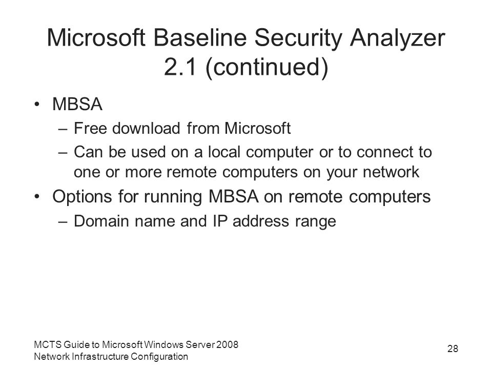 Microsoft Baseline Security Analyzer 2.1 (continued) MBSA –Free download from Microsoft –Can be used on a local computer or to connect to one or more remote computers on your network Options for running MBSA on remote computers –Domain name and IP address range MCTS Guide to Microsoft Windows Server 2008 Network Infrastructure Configuration 28