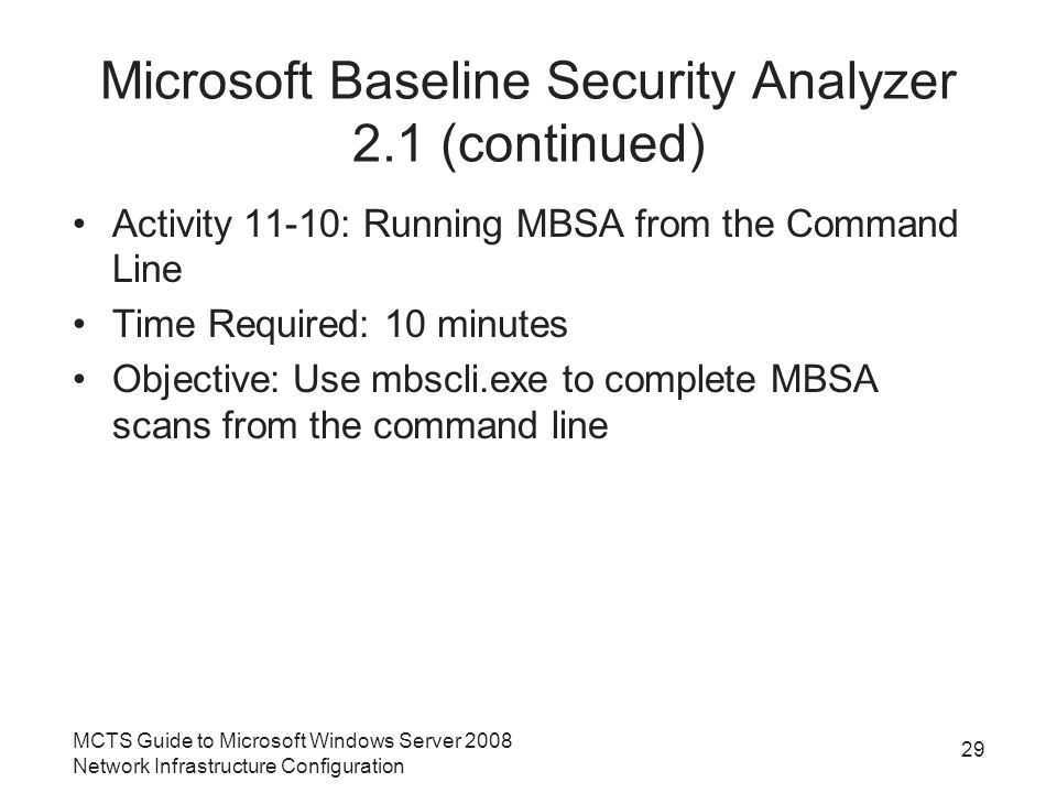 Microsoft Baseline Security Analyzer 2.1 (continued) Activity 11-10: Running MBSA from the Command Line Time Required: 10 minutes Objective: Use mbscli.exe to complete MBSA scans from the command line MCTS Guide to Microsoft Windows Server 2008 Network Infrastructure Configuration 29