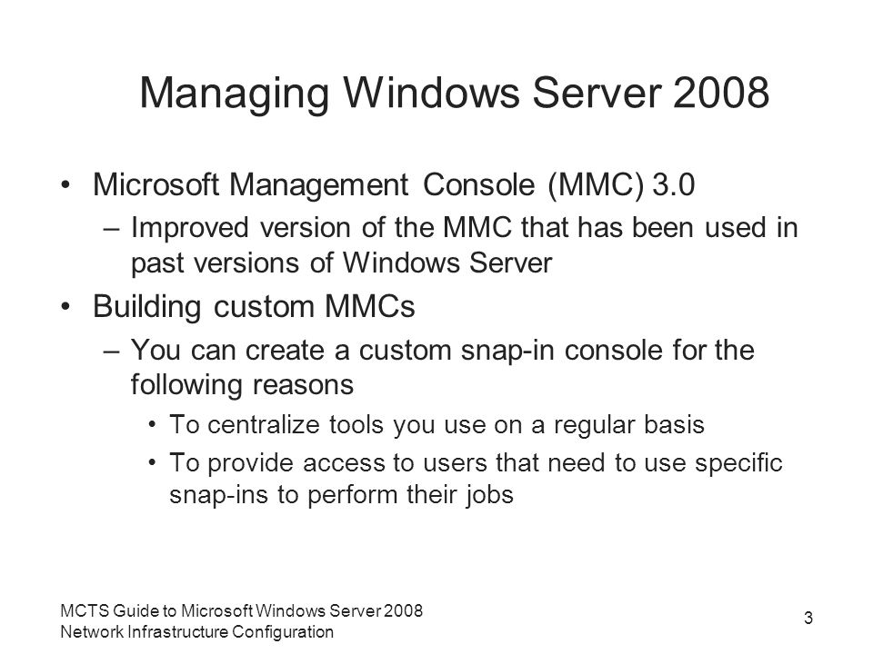Managing Windows Server 2008 Microsoft Management Console (MMC) 3.0 –Improved version of the MMC that has been used in past versions of Windows Server Building custom MMCs –You can create a custom snap-in console for the following reasons To centralize tools you use on a regular basis To provide access to users that need to use specific snap-ins to perform their jobs MCTS Guide to Microsoft Windows Server 2008 Network Infrastructure Configuration 3