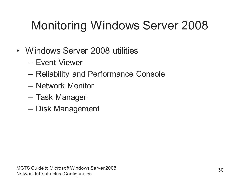 Monitoring Windows Server 2008 Windows Server 2008 utilities –Event Viewer –Reliability and Performance Console –Network Monitor –Task Manager –Disk Management MCTS Guide to Microsoft Windows Server 2008 Network Infrastructure Configuration 30