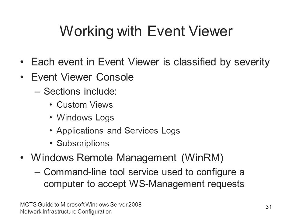 Working with Event Viewer Each event in Event Viewer is classified by severity Event Viewer Console –Sections include: Custom Views Windows Logs Applications and Services Logs Subscriptions Windows Remote Management (WinRM) –Command-line tool service used to configure a computer to accept WS-Management requests MCTS Guide to Microsoft Windows Server 2008 Network Infrastructure Configuration 31