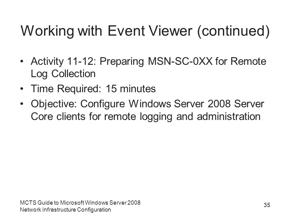 Working with Event Viewer (continued) Activity 11-12: Preparing MSN-SC-0XX for Remote Log Collection Time Required: 15 minutes Objective: Configure Windows Server 2008 Server Core clients for remote logging and administration MCTS Guide to Microsoft Windows Server 2008 Network Infrastructure Configuration 35