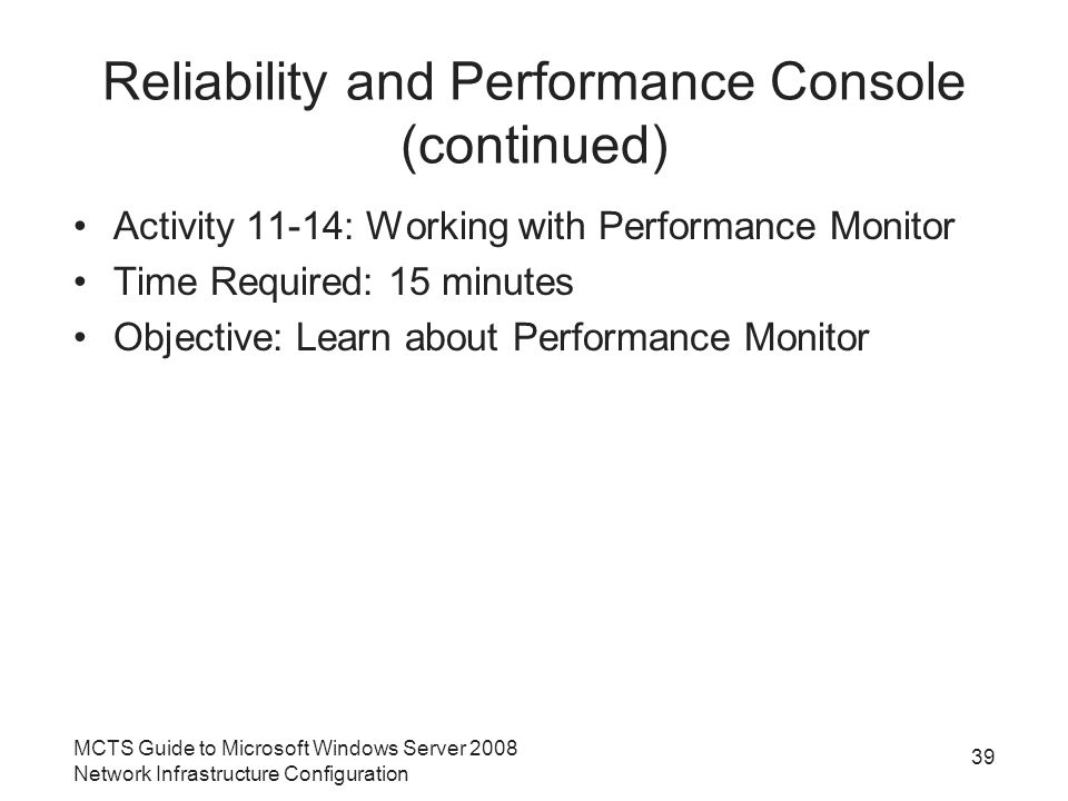Reliability and Performance Console (continued) Activity 11-14: Working with Performance Monitor Time Required: 15 minutes Objective: Learn about Performance Monitor MCTS Guide to Microsoft Windows Server 2008 Network Infrastructure Configuration 39