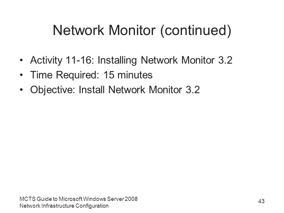 Network Monitor (continued) Activity 11-16: Installing Network Monitor 3.2 Time Required: 15 minutes Objective: Install Network Monitor 3.2 MCTS Guide to Microsoft Windows Server 2008 Network Infrastructure Configuration 43