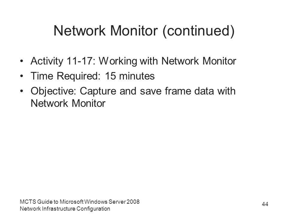Network Monitor (continued) Activity 11-17: Working with Network Monitor Time Required: 15 minutes Objective: Capture and save frame data with Network Monitor MCTS Guide to Microsoft Windows Server 2008 Network Infrastructure Configuration 44