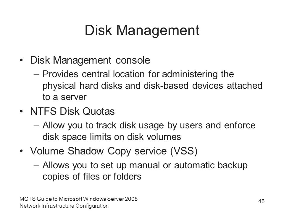 Disk Management Disk Management console –Provides central location for administering the physical hard disks and disk-based devices attached to a server NTFS Disk Quotas –Allow you to track disk usage by users and enforce disk space limits on disk volumes Volume Shadow Copy service (VSS) –Allows you to set up manual or automatic backup copies of files or folders MCTS Guide to Microsoft Windows Server 2008 Network Infrastructure Configuration 45