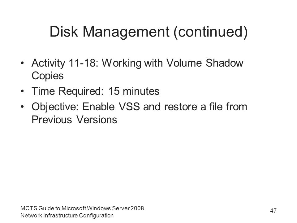 Disk Management (continued) Activity 11-18: Working with Volume Shadow Copies Time Required: 15 minutes Objective: Enable VSS and restore a file from Previous Versions MCTS Guide to Microsoft Windows Server 2008 Network Infrastructure Configuration 47