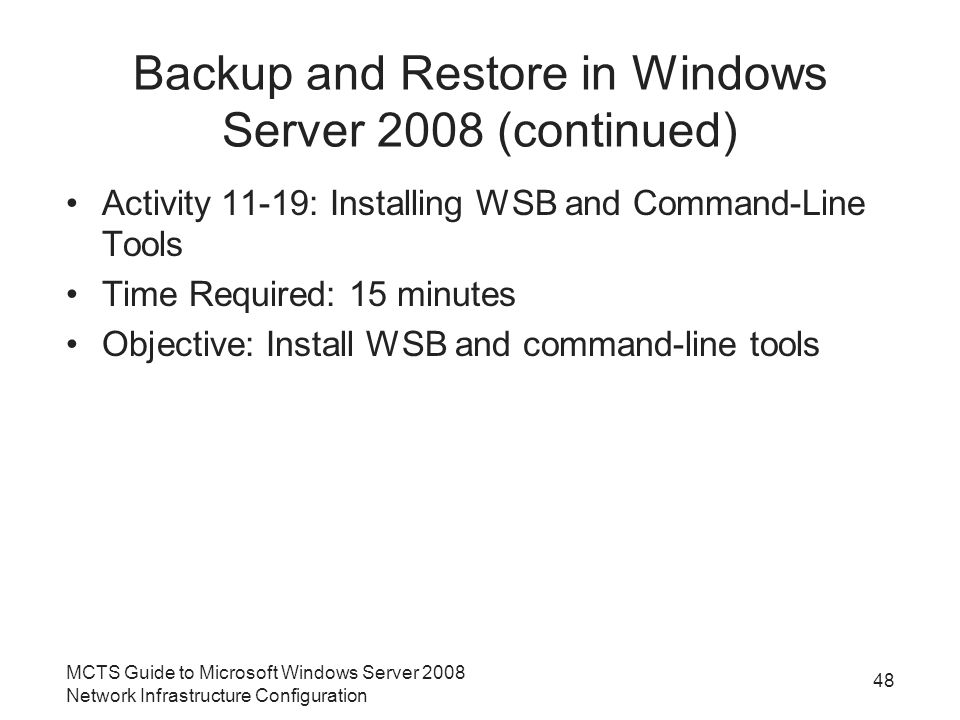 Backup and Restore in Windows Server 2008 (continued) Activity 11-19: Installing WSB and Command-Line Tools Time Required: 15 minutes Objective: Install WSB and command-line tools MCTS Guide to Microsoft Windows Server 2008 Network Infrastructure Configuration 48