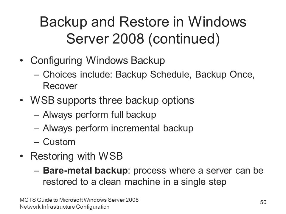 Backup and Restore in Windows Server 2008 (continued) Configuring Windows Backup –Choices include: Backup Schedule, Backup Once, Recover WSB supports three backup options –Always perform full backup –Always perform incremental backup –Custom Restoring with WSB –Bare-metal backup: process where a server can be restored to a clean machine in a single step MCTS Guide to Microsoft Windows Server 2008 Network Infrastructure Configuration 50