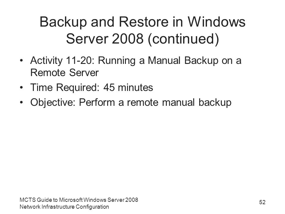 Backup and Restore in Windows Server 2008 (continued) Activity 11-20: Running a Manual Backup on a Remote Server Time Required: 45 minutes Objective: Perform a remote manual backup MCTS Guide to Microsoft Windows Server 2008 Network Infrastructure Configuration 52