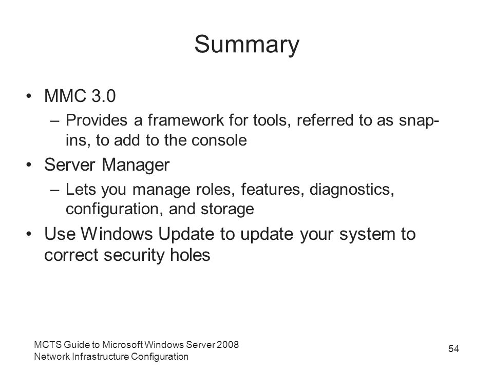 54 Summary MMC 3.0 –Provides a framework for tools, referred to as snap- ins, to add to the console Server Manager –Lets you manage roles, features, diagnostics, configuration, and storage Use Windows Update to update your system to correct security holes MCTS Guide to Microsoft Windows Server 2008 Network Infrastructure Configuration