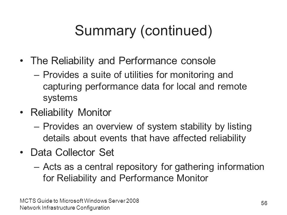 Summary (continued) The Reliability and Performance console –Provides a suite of utilities for monitoring and capturing performance data for local and remote systems Reliability Monitor –Provides an overview of system stability by listing details about events that have affected reliability Data Collector Set –Acts as a central repository for gathering information for Reliability and Performance Monitor MCTS Guide to Microsoft Windows Server 2008 Network Infrastructure Configuration 56