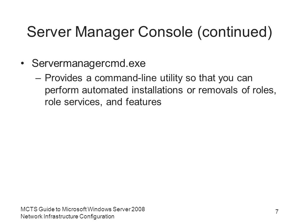 Server Manager Console (continued) Servermanagercmd.exe –Provides a command-line utility so that you can perform automated installations or removals of roles, role services, and features MCTS Guide to Microsoft Windows Server 2008 Network Infrastructure Configuration 7