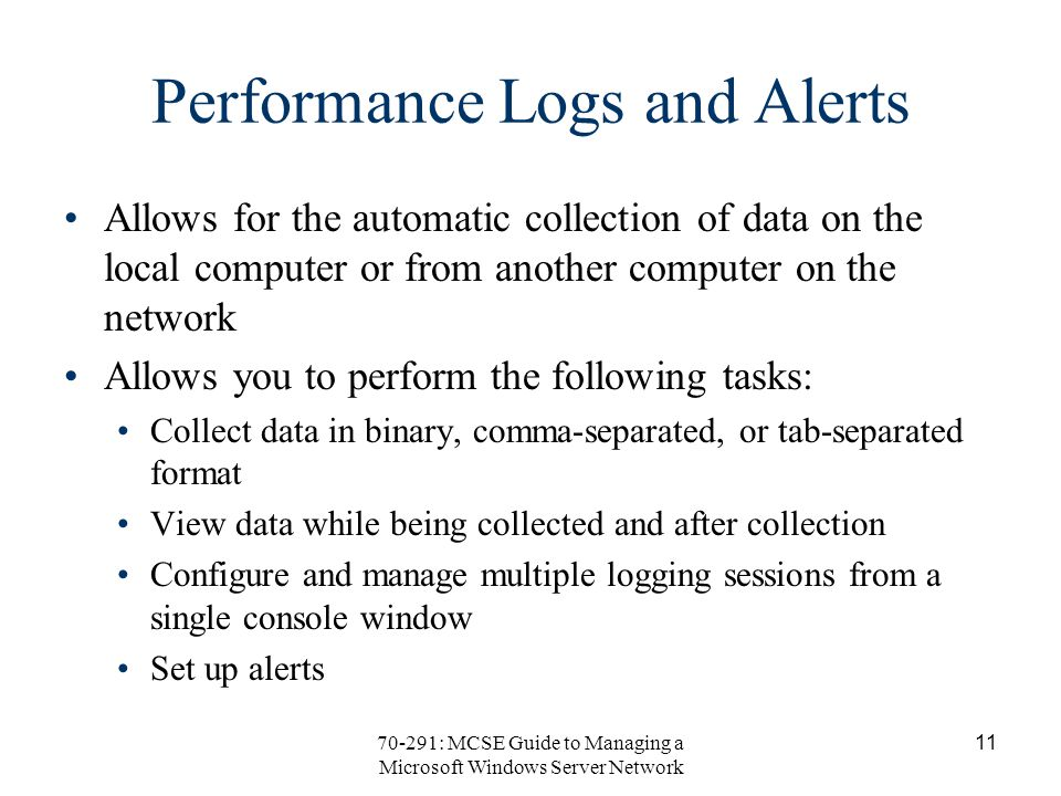70-291: MCSE Guide to Managing a Microsoft Windows Server Network 11 Performance Logs and Alerts Allows for the automatic collection of data on the local computer or from another computer on the network Allows you to perform the following tasks: Collect data in binary, comma-separated, or tab-separated format View data while being collected and after collection Configure and manage multiple logging sessions from a single console window Set up alerts