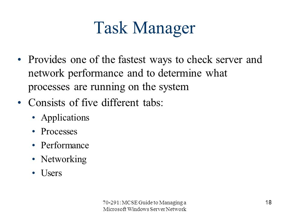 70-291: MCSE Guide to Managing a Microsoft Windows Server Network 18 Task Manager Provides one of the fastest ways to check server and network performance and to determine what processes are running on the system Consists of five different tabs: Applications Processes Performance Networking Users