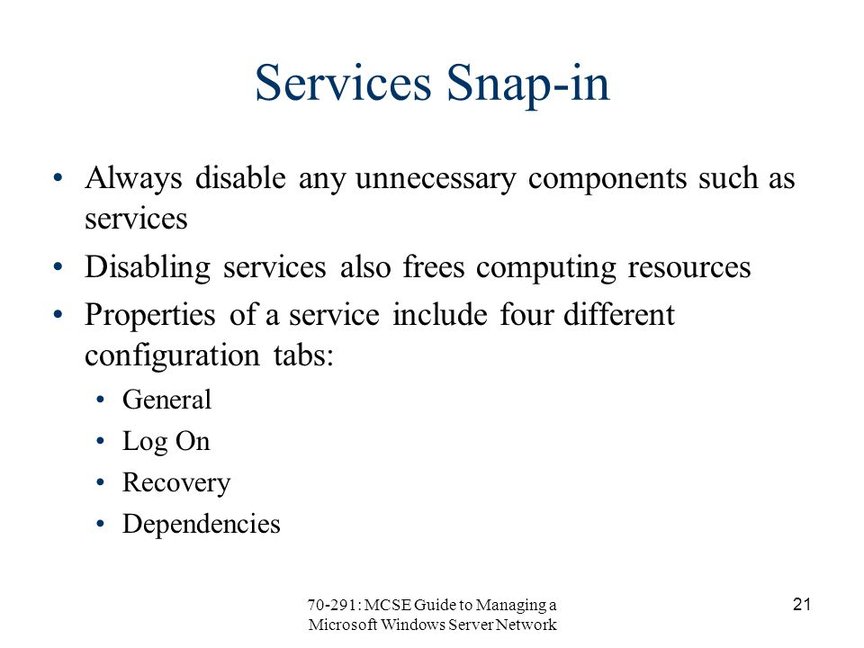 70-291: MCSE Guide to Managing a Microsoft Windows Server Network 21 Services Snap-in Always disable any unnecessary components such as services Disabling services also frees computing resources Properties of a service include four different configuration tabs: General Log On Recovery Dependencies
