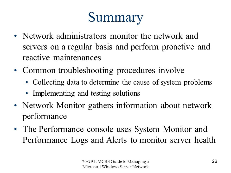 70-291: MCSE Guide to Managing a Microsoft Windows Server Network 26 Summary Network administrators monitor the network and servers on a regular basis and perform proactive and reactive maintenances Common troubleshooting procedures involve Collecting data to determine the cause of system problems Implementing and testing solutions Network Monitor gathers information about network performance The Performance console uses System Monitor and Performance Logs and Alerts to monitor server health