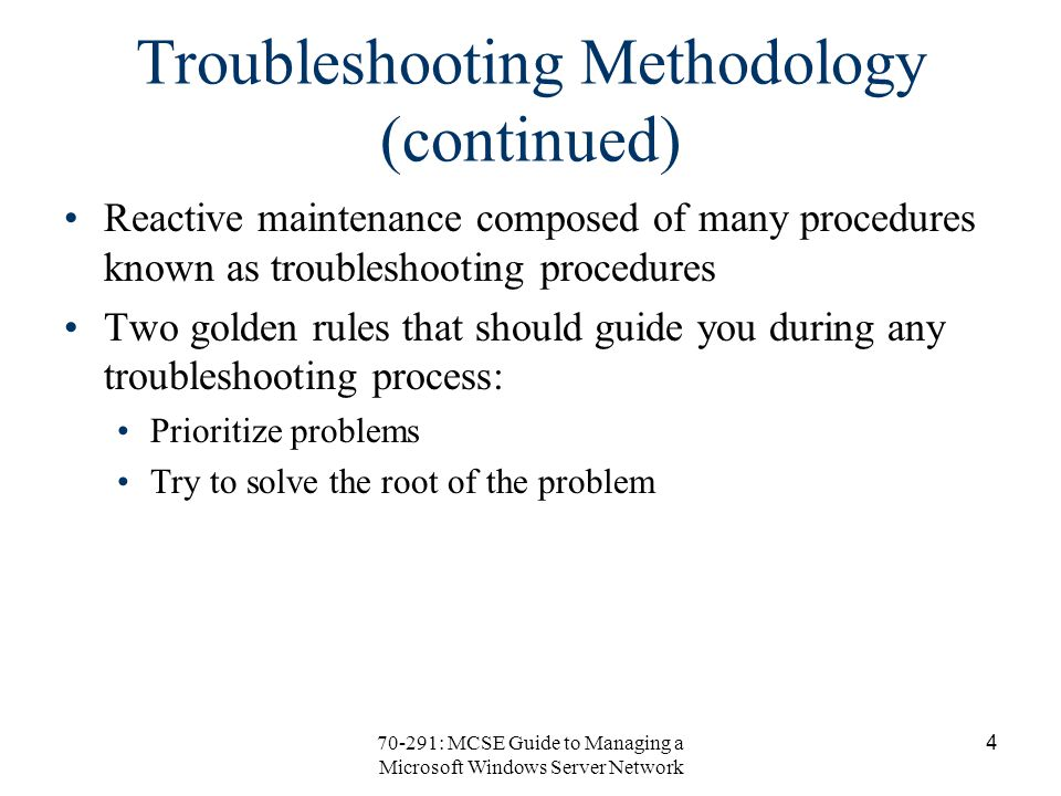 70-291: MCSE Guide to Managing a Microsoft Windows Server Network 4 Troubleshooting Methodology (continued) Reactive maintenance composed of many procedures known as troubleshooting procedures Two golden rules that should guide you during any troubleshooting process: Prioritize problems Try to solve the root of the problem