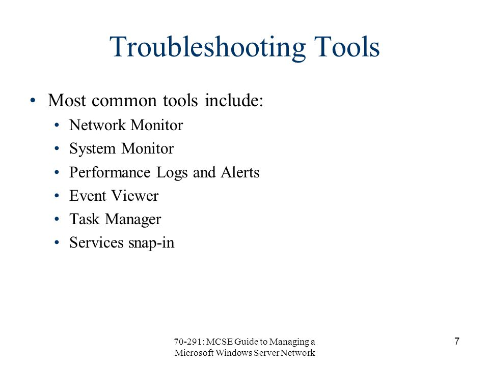 70-291: MCSE Guide to Managing a Microsoft Windows Server Network 7 Troubleshooting Tools Most common tools include: Network Monitor System Monitor Performance Logs and Alerts Event Viewer Task Manager Services snap-in