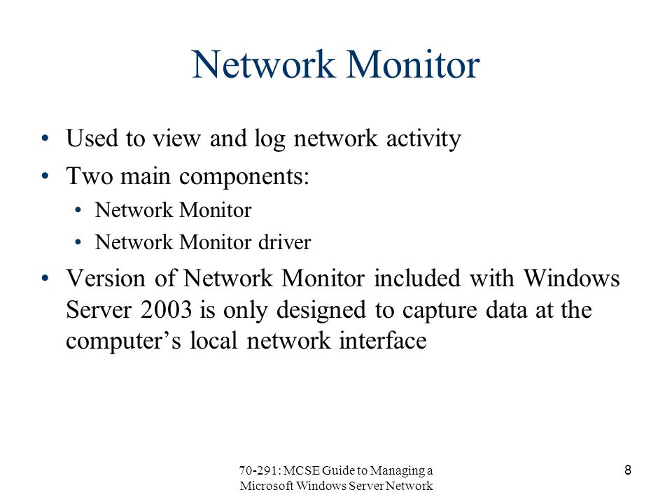 70-291: MCSE Guide to Managing a Microsoft Windows Server Network 8 Network Monitor Used to view and log network activity Two main components: Network Monitor Network Monitor driver Version of Network Monitor included with Windows Server 2003 is only designed to capture data at the computer's local network interface