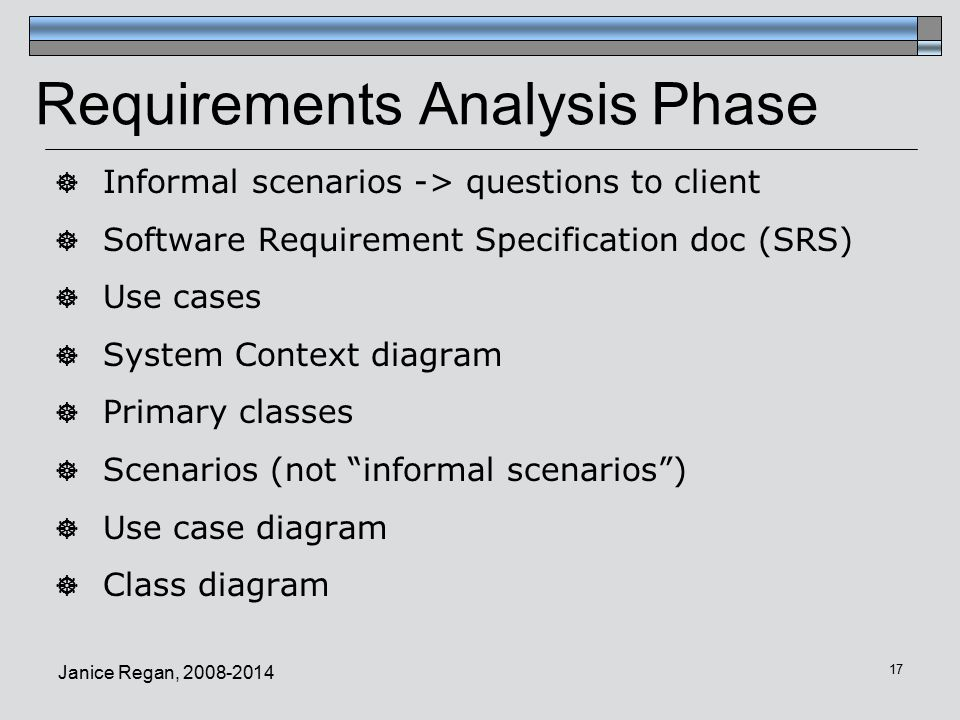 Janice Regan, Requirements Analysis Phase  Informal scenarios -> questions to client  Software Requirement Specification doc (SRS)  Use cases  System Context diagram  Primary classes  Scenarios (not informal scenarios )  Use case diagram  Class diagram