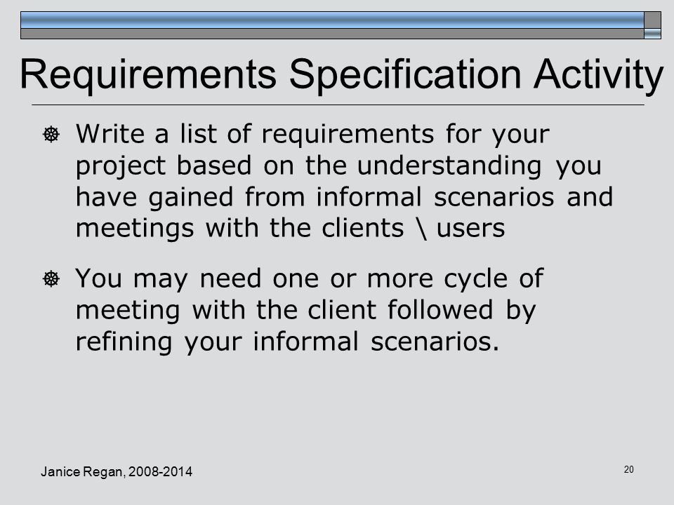 Janice Regan, Requirements Specification Activity  Write a list of requirements for your project based on the understanding you have gained from informal scenarios and meetings with the clients \ users  You may need one or more cycle of meeting with the client followed by refining your informal scenarios.