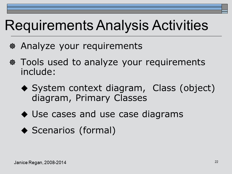 Janice Regan,  Analyze your requirements  Tools used to analyze your requirements include:  System context diagram, Class (object) diagram, Primary Classes  Use cases and use case diagrams  Scenarios (formal) Requirements Analysis Activities