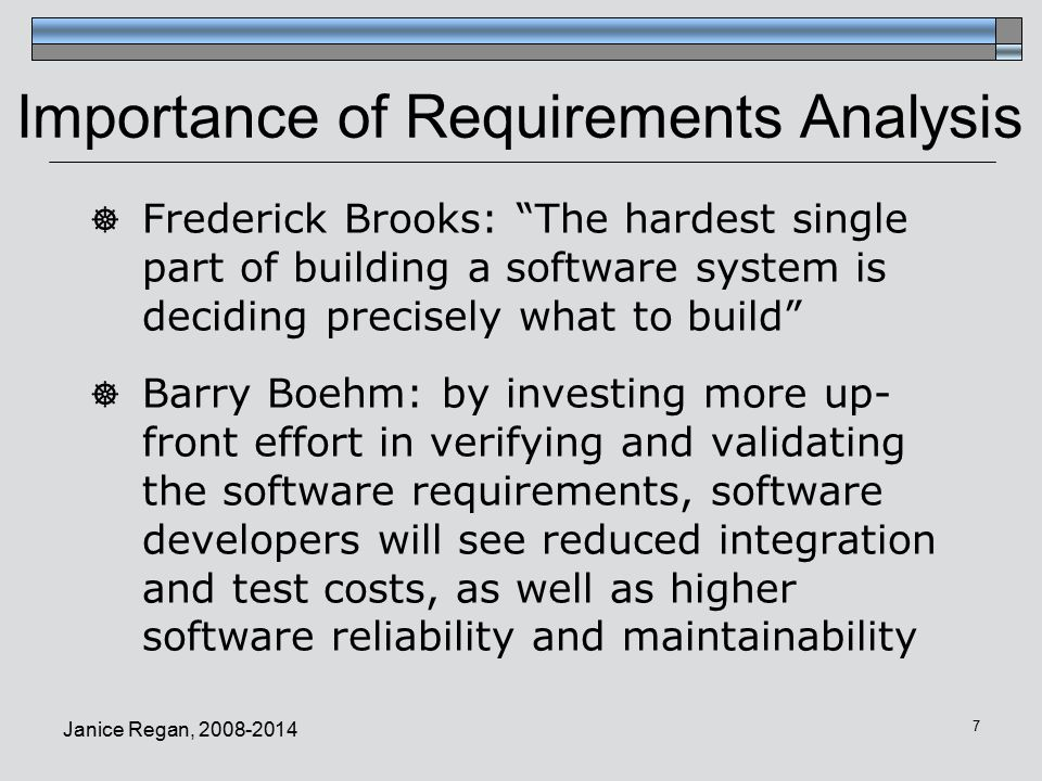 Janice Regan, Importance of Requirements Analysis  Frederick Brooks: The hardest single part of building a software system is deciding precisely what to build  Barry Boehm: by investing more up- front effort in verifying and validating the software requirements, software developers will see reduced integration and test costs, as well as higher software reliability and maintainability