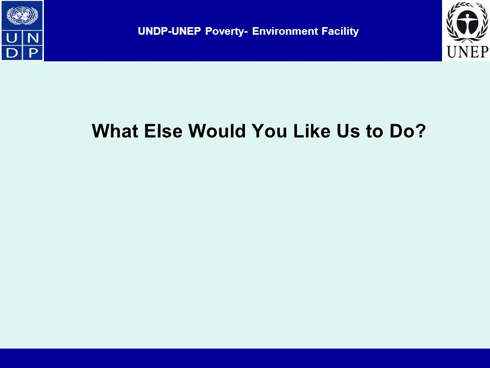 UNDP-UNEP Poverty- Environment Facility What Else Would You Like Us to Do
