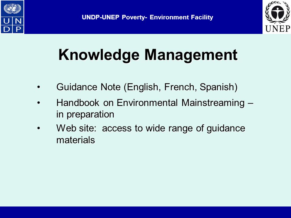 UNDP-UNEP Poverty- Environment Facility Knowledge Management Guidance Note (English, French, Spanish)Guidance Note (English, French, Spanish) Handbook on Environmental Mainstreaming – in preparationHandbook on Environmental Mainstreaming – in preparation Web site: access to wide range of guidance materialsWeb site: access to wide range of guidance materials