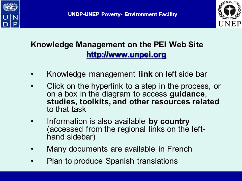 UNDP-UNEP Poverty- Environment Facility Knowledge Management on the PEI Web Site   Knowledge management link on left side barKnowledge management link on left side bar Click on the hyperlink to a step in the process, or on a box in the diagram to access guidance, studies, toolkits, and other resources related to that taskClick on the hyperlink to a step in the process, or on a box in the diagram to access guidance, studies, toolkits, and other resources related to that task Information is also available by country (accessed from the regional links on the left- hand sidebar)Information is also available by country (accessed from the regional links on the left- hand sidebar) Many documents are available in FrenchMany documents are available in French Plan to produce Spanish translations
