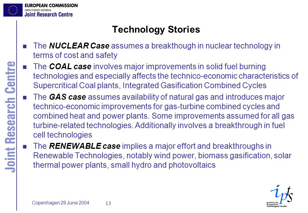 Copenhagen 29 June Technology Stories n The NUCLEAR Case assumes a breakthough in nuclear technology in terms of cost and safety n The COAL case involves major improvements in solid fuel burning technologies and especially affects the technico-economic characteristics of Supercritical Coal plants, Integrated Gasification Combined Cycles n The GAS case assumes availability of natural gas and introduces major technico-economic improvements for gas-turbine combined cycles and combined heat and power plants.