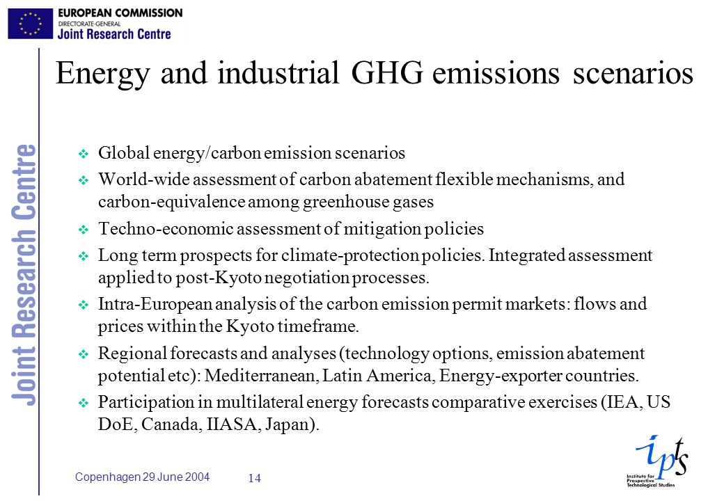 Copenhagen 29 June Energy and industrial GHG emissions scenarios v Global energy/carbon emission scenarios v World-wide assessment of carbon abatement flexible mechanisms, and carbon-equivalence among greenhouse gases v Techno-economic assessment of mitigation policies v Long term prospects for climate-protection policies.