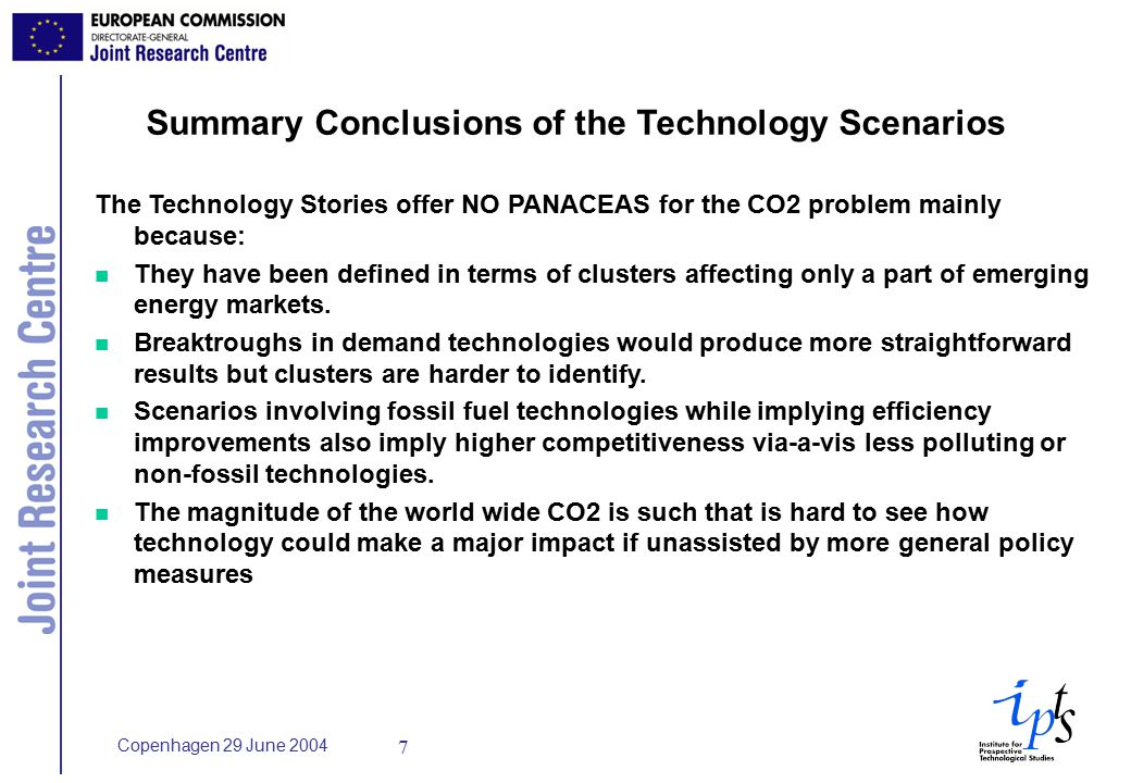 Copenhagen 29 June Summary Conclusions of the Technology Scenarios The Technology Stories offer NO PANACEAS for the CO2 problem mainly because: n They have been defined in terms of clusters affecting only a part of emerging energy markets.