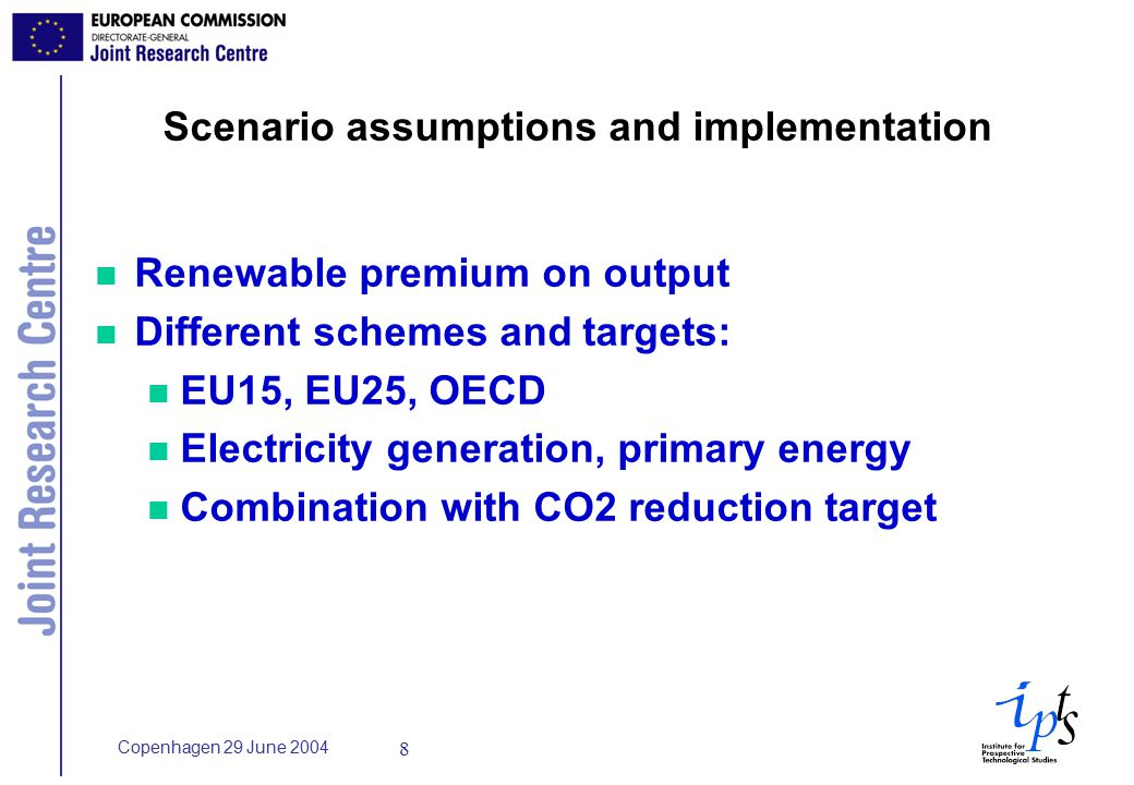 Copenhagen 29 June Scenario assumptions and implementation n Renewable premium on output n Different schemes and targets: n EU15, EU25, OECD n Electricity generation, primary energy n Combination with CO2 reduction target
