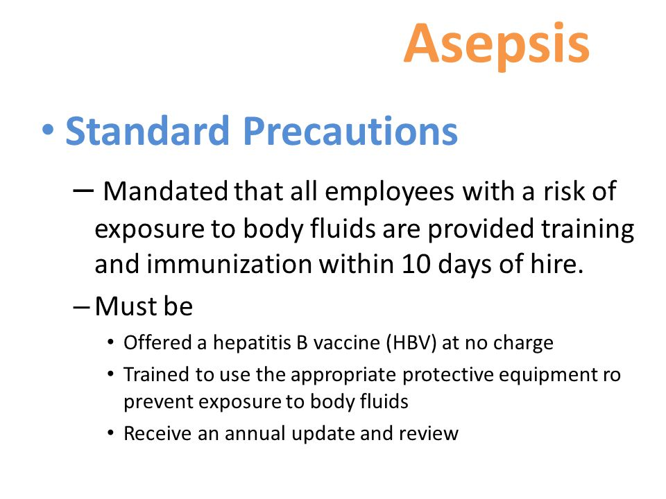 Asepsis Standard Precautions – Mandated that all employees with a risk of exposure to body fluids are provided training and immunization within 10 days of hire.
