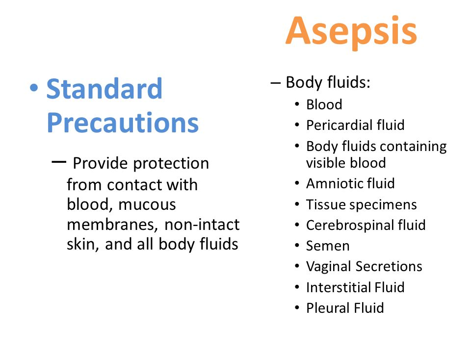 Asepsis Standard Precautions – Provide protection from contact with blood, mucous membranes, non-intact skin, and all body fluids – Body fluids: Blood Pericardial fluid Body fluids containing visible blood Amniotic fluid Tissue specimens Cerebrospinal fluid Semen Vaginal Secretions Interstitial Fluid Pleural Fluid