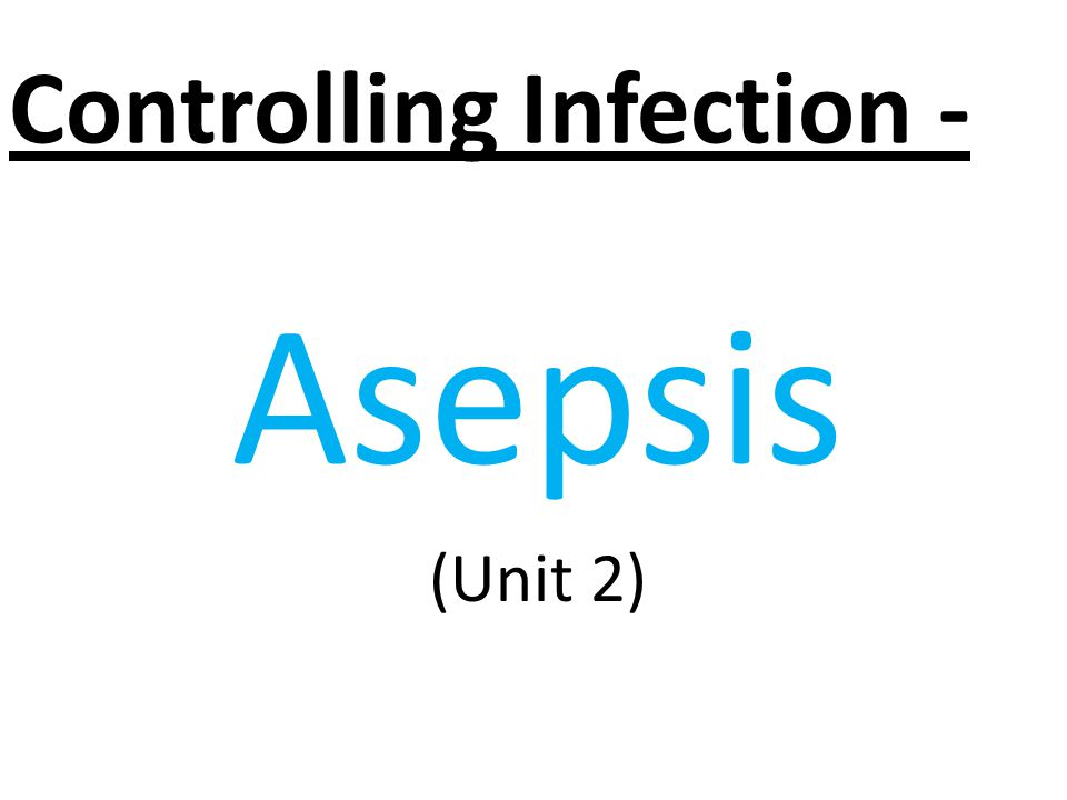 Asepsis (Unit 2) Controlling Infection -